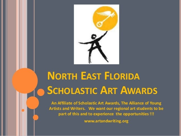 NORTH EAST FLORIDA SCHOLASTIC ART AWARDS An Affiliate of Scholastic Art Awards, The Alliance of Young Artists and Writers....