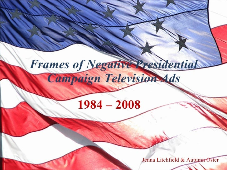Frames of Negative Presidential Campaign Television Ads 1984 – 2008  Jenna Litchfield & Autumn Oster