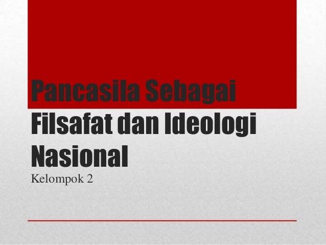 Pancasila Sebagai Filsafat dan Ideologi Nasional Kelompok 2