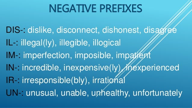 NEGATIVE PREFIXES DIS-: dislike, disconnect, dishonest, disagree IL-: illegal(ly), illegible, illogical IM-: imperfection,...