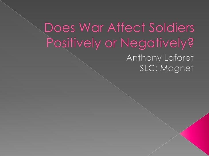 Period 7 -Anthony Laforet- Does war affect soldiers positively or negatively