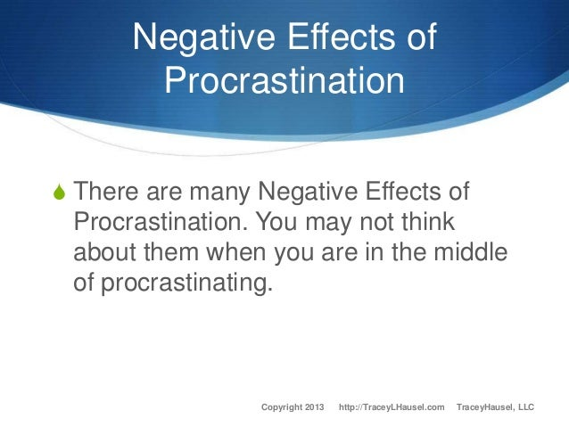 effects of procrastination Procrastination, like all of your behaviors carries consequences whether your behavior is conscious or unconscious, you will eventually have to deal with the effects.