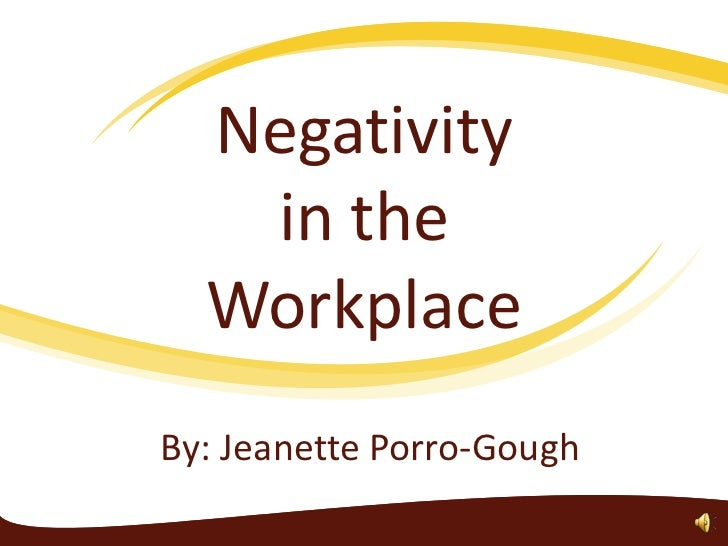Negativity in the Workplace<br />By: Jeanette Porro-Gough<br />