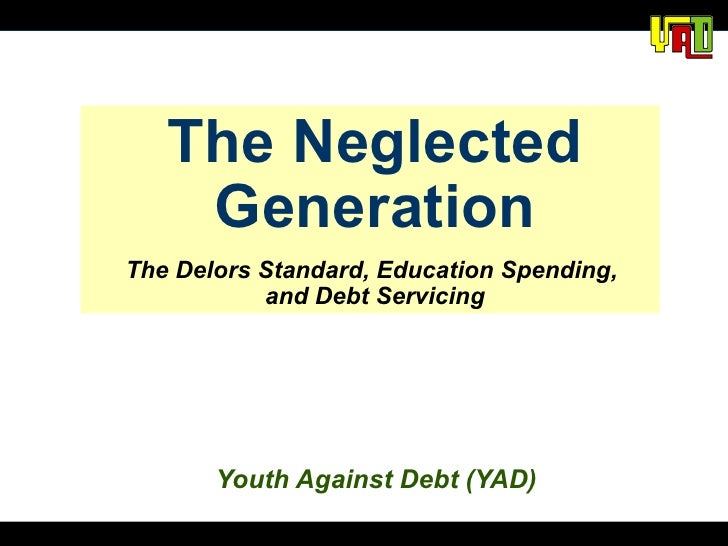 The Neglected Generation The Delors Standard, Education Spending,  and Debt Servicing Youth Against Debt (YAD)