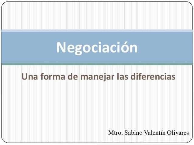 Una forma de manejar las diferencias Negociación Mtro. Sabino Valentín Olivares