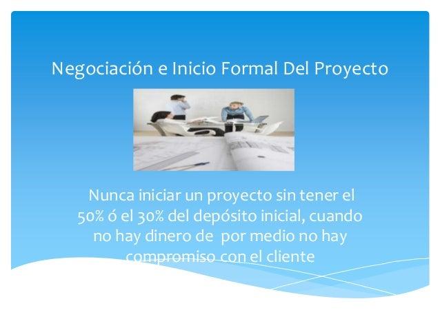 Negociación e Inicio Formal Del Proyecto    Nunca iniciar un proyecto sin tener el   50% ó el 30% del depósito inicial, cu...