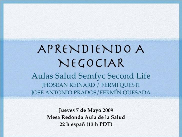 APRENDIENDO A NEGOCIAR Aulas Salud Semfyc Second Life JHOSEAN REINARD / FERMI QUESTI JOSE ANTONIO PRADOS/FERMÍN QUESADA Ju...