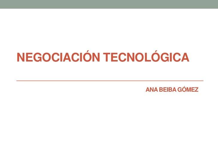 NEGOCIACIÓN TECNOLÓGICA                 ANA BEIBA GÓMEZ
