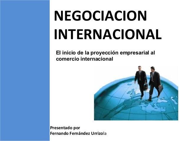 NEGOCIACION INTERNACIONAL Presentado por Fernando Fernández Urrizola El inicio de la proyección empresarial al comercio in...