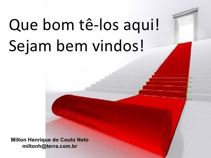 Que bom tê-los aqui!Sejam bem vindos!Milton Henrique do Couto Neto     miltonh@terra.com.br