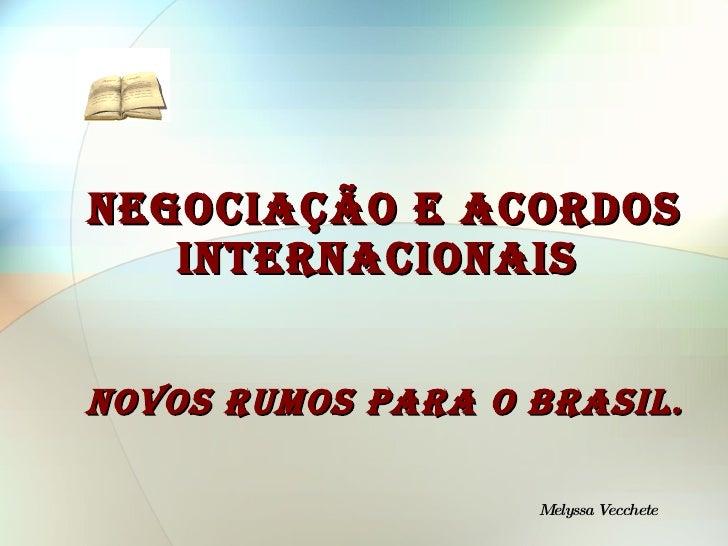 NEGOCIAÇÃOE ACORDOS INTERNACIONAIS  NOVOS RUMOS PARA O BRASIL. Melyssa Vecchete
