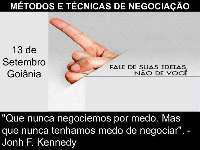 """MÉTODOS E TÉCNICAS DE NEGOCIAÇÃO """"Que nunca negociemos por medo. Mas que nunca tenhamos medo de negociar"""". - Jonh F. Kenne..."""