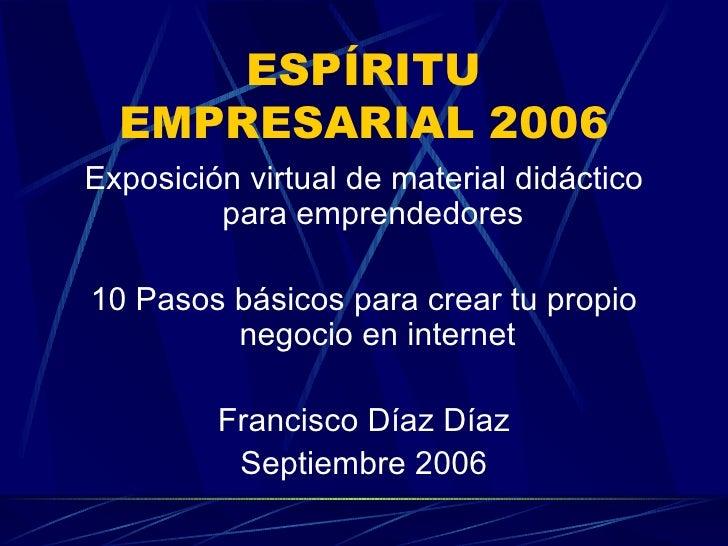 ESPÍRITU EMPRESARIAL 2006 <ul><li>Exposición virtual de material didáctico para emprendedores  </li></ul><ul><li>10 Pasos ...