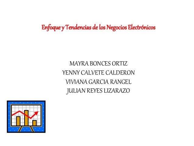 Enfoque y Tendenciasde los Negocios Electrónicos MAYRA BONCES ORTIZ YENNY CALVETE CALDERON VIVIANA GARCIA RANGEL JULIAN RE...