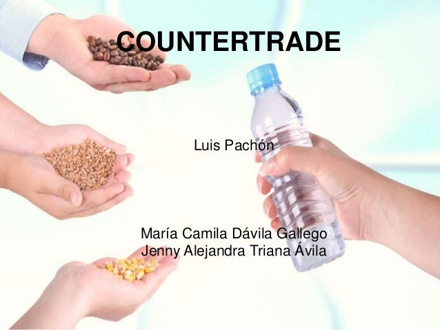 COUNTERTRADE        Luis Pachón María Camila Dávila Gallego Jenny Alejandra Triana Ávila
