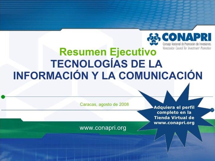 Resumen Ejecutivo TECNOLOGÍAS DE LA  INFORMACIÓN Y LA COMUNICACIÓN Caracas, agosto de 2008 www.conapri.org Adquiera el per...