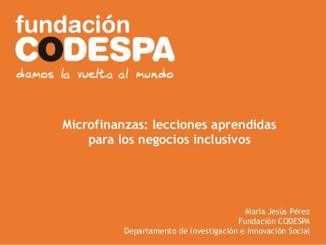 Presentación InstitucionalMicrofinanzas: lecciones aprendidaspara los negocios inclusivosMaría Jesús PérezFundación CODESP...