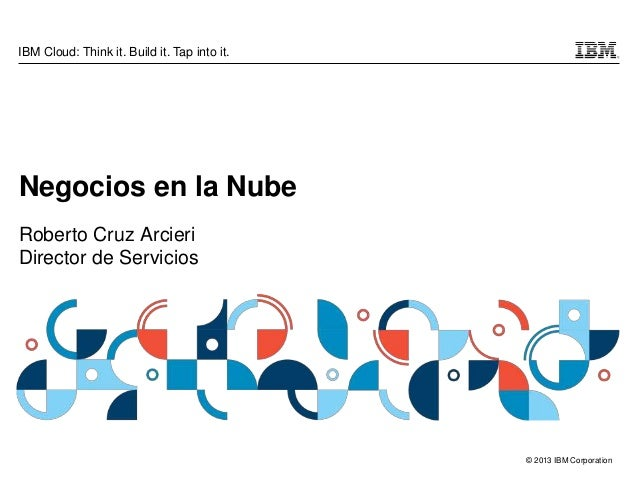 © 2013 IBM Corporation IBM Cloud: Think it. Build it. Tap into it. Negocios en la Nube Roberto Cruz Arcieri Director de Se...