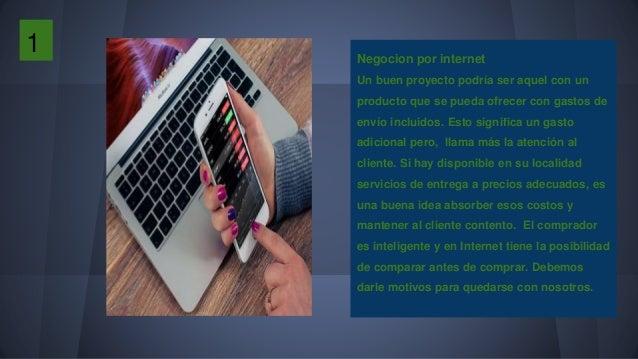 1 Negocion por internet Un buen proyecto podría ser aquel con un producto que se pueda ofrecer con gastos de envío incluid...