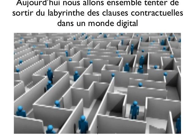 Aujourd'hui nous allons ensemble tenter de sortir du labyrinthe des clauses contractuelles dans un monde digital 1 1