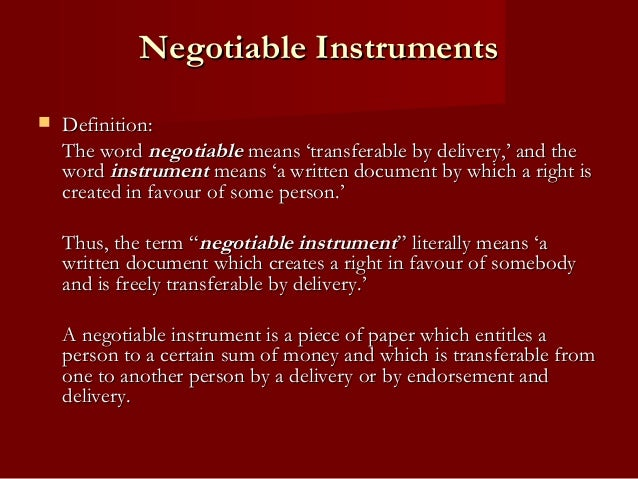 Negotiable Instruments   Definition: The word negotiable means 'transferable by delivery,' and the word instrument means ...