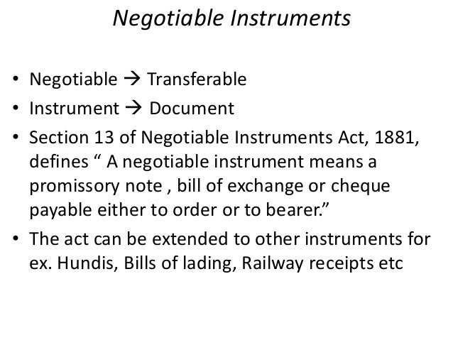 negotiable instruments in banking Negotiable instrument is defined in section 13 of the act it means promissory note, bill of exchange and cheque payable to order or bearer these three instruments are negotiable instruments as per statute.