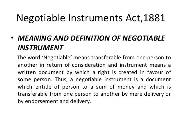 Negotiable Instruments Act,1881 • MEANING AND DEFINITION OF NEGOTIABLE INSTRUMENT The word 'Negotiable' means transferable...