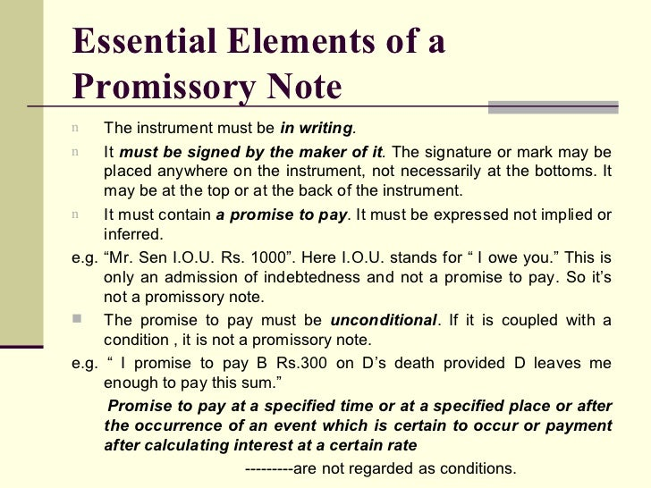 essential requisites of a negotiable promissory Promissory notes, unlike the first two kinds of negotiable instruments, involve only a couple of parties throughout the duration of the transaction but like the first two, it is still an unconditional written promise that would ensure that the maker of the note will pay through an agreed upon amount the payee in a given span of time.