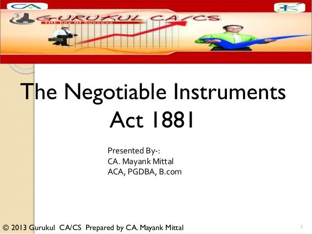 © 2013 Gurukul CA/CS Prepared by CA. Mayank Mittal The Negotiable Instruments Act 1881 Presented By-: CA. Mayank Mittal AC...