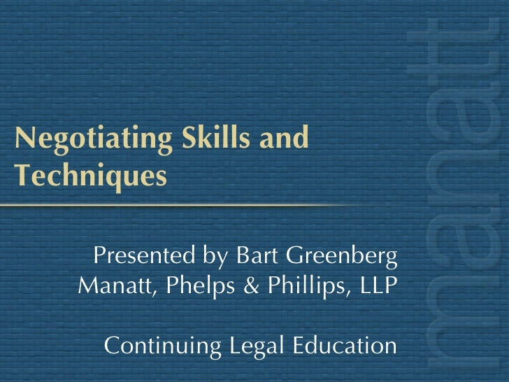 Negotiating Skills and Techniques Presented by Bart Greenberg Manatt, Phelps & Phillips, LLP Continuing Legal Education