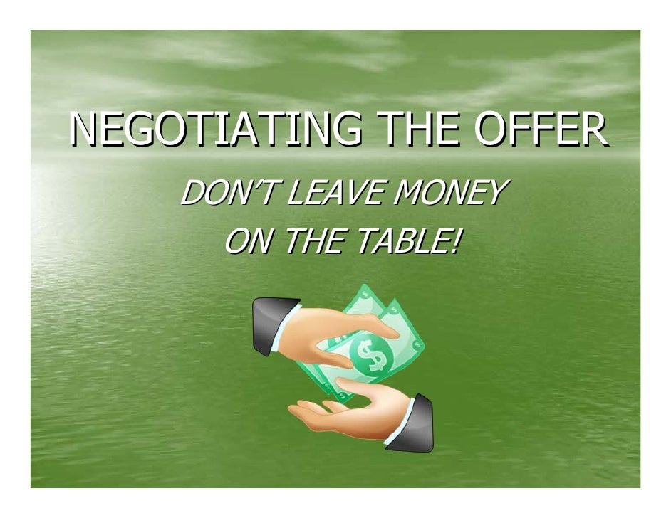 NEGOTIATING THE OFFER     DON'T LEAVE MONEY       ON THE TABLE!