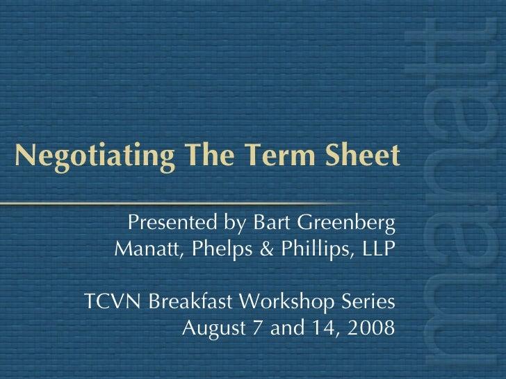 Negotiating The Term Sheet Presented by Bart Greenberg Manatt, Phelps & Phillips, LLP TCVN Breakfast Workshop Series Augus...