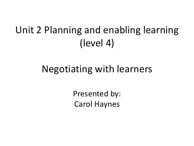Unit 2 Planning and enabling learning               (level 4)     Negotiating with learners             Presented by:     ...