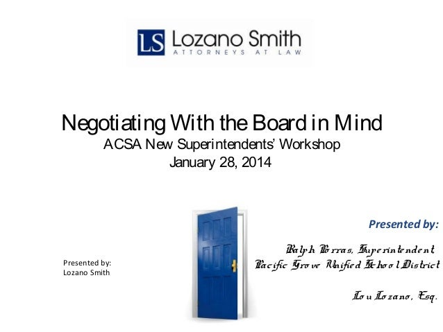 Negotiating With the Board in Mind ACSA New Superintendents' Workshop January 28, 2014  Presented by: Presented by: Lozano...