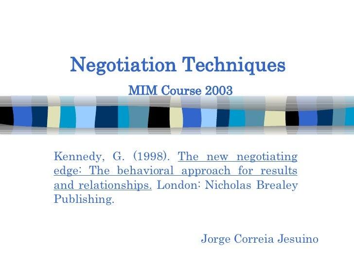 Negotiation Techniques   MIM Course 2003 Jorge Correia Jesuino Kennedy, G. (1998).  The new negotiating edge: The behavior...