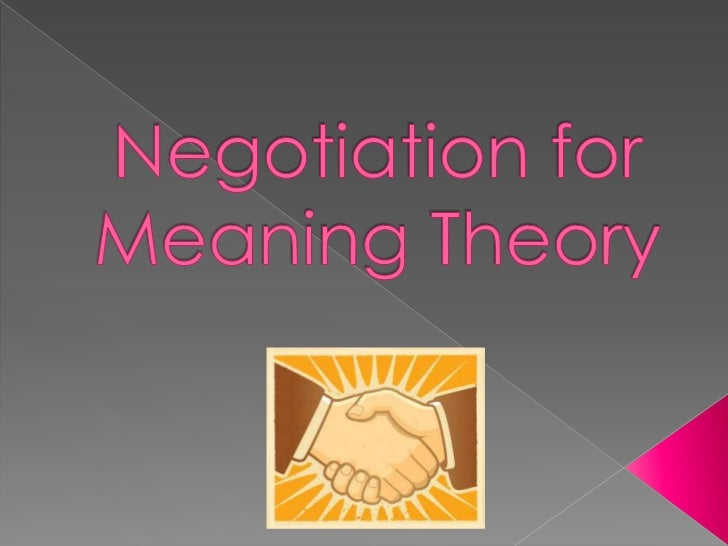 Negotiation of meaning isa process that speakersgo through to reach aclear understanding ofeach other.