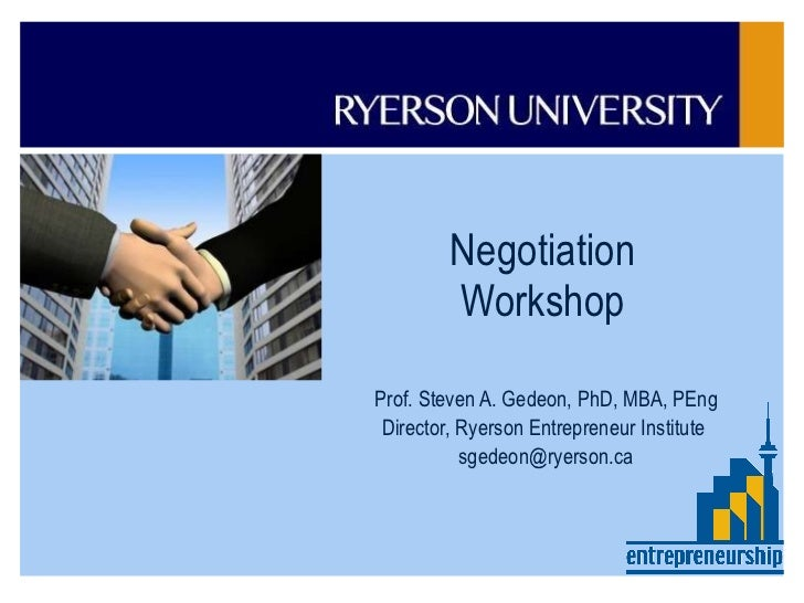Negotiation Workshop Prof. Steven A. Gedeon, PhD, MBA, PEng Director, Ryerson Entrepreneur Institute  [email_address]     ...