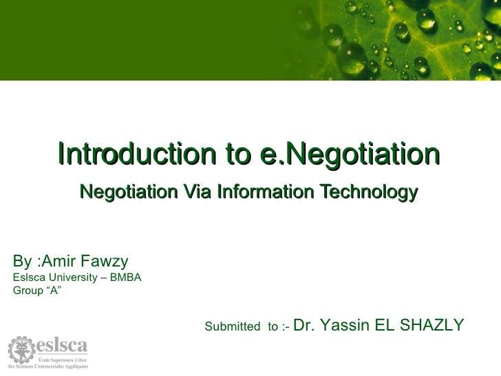 "Introduction to e.Negotiation Negotiation Via Information Technology By :Amir Fawzy Eslsca University – BMBA Group ""A""  Su..."