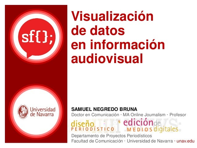 Visualización de datos en información audiovisual SAMUEL NEGREDO BRUNA Doctor en Comunicación · MA Online Journalism · Pro...