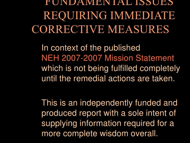 FUNDAMENTAL ISSUES REQUIRING IMMEDIATE CORRECTIVE MEASURES   In context of the published  NEH 2007-2007 Mission Statement...