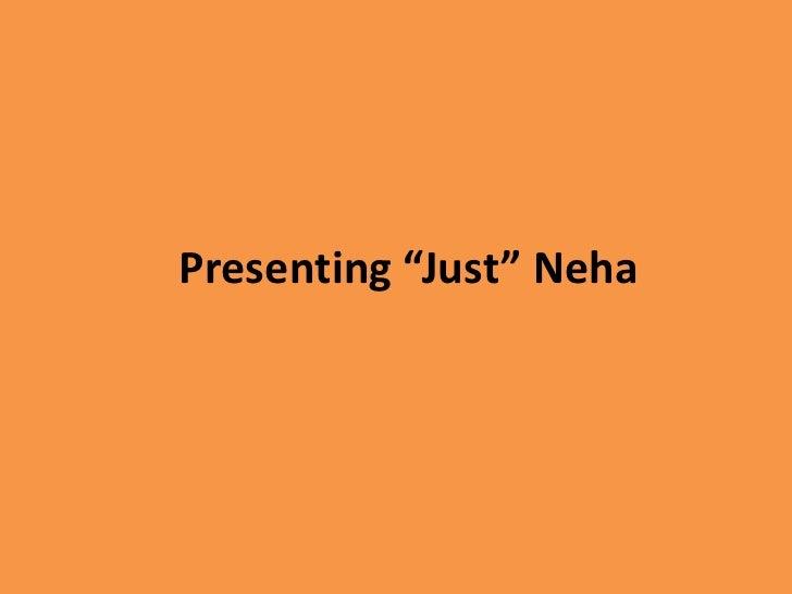"Presenting ""Just"" Neha"