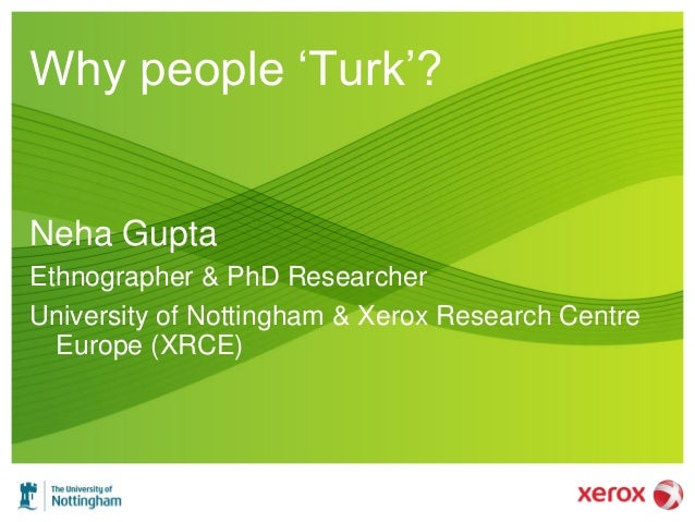"Why people ""Turk""? Neha Gupta Ethnographer & PhD Researcher University of Nottingham & Xerox Research Centre Europe (XRCE)"
