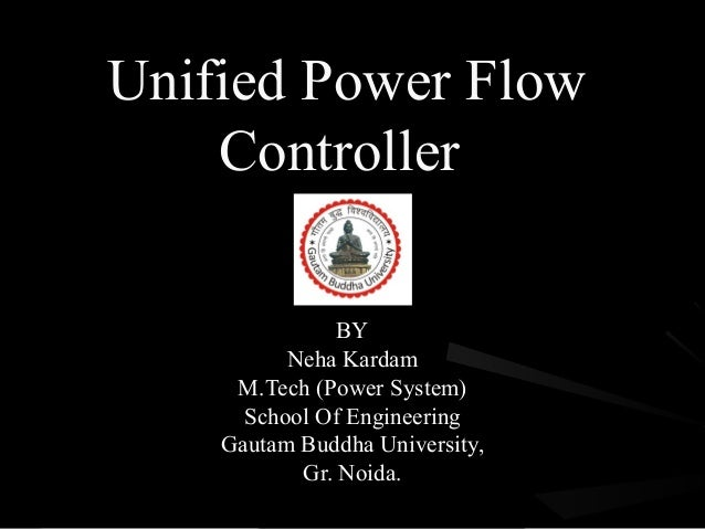 Unified Power Flow    Controller               BY          Neha Kardam     M.Tech (Power System)      School Of Engineerin...