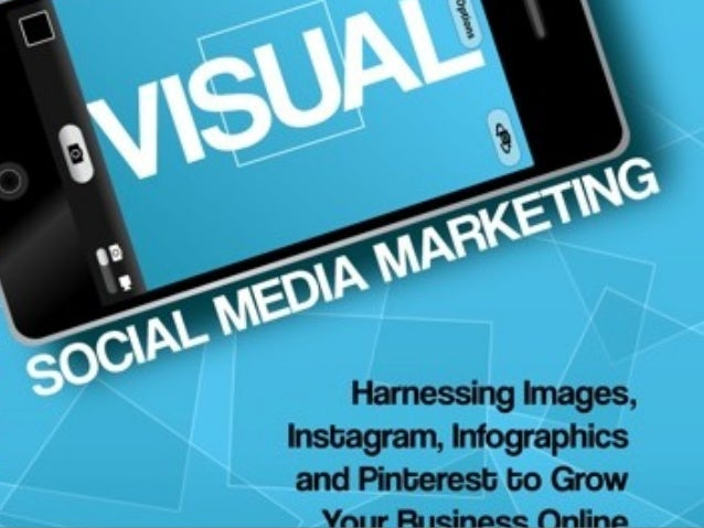 Visual Social Media Marketing -- Harnessing Images, Instagram, Infographics and Pinterest to Grow Your Business Online