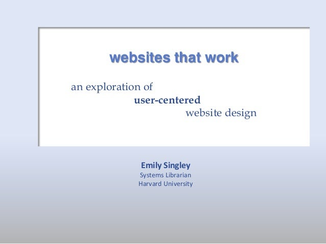 websites that work an exploration of user-centered website design  Emily Singley Systems Librarian Harvard University