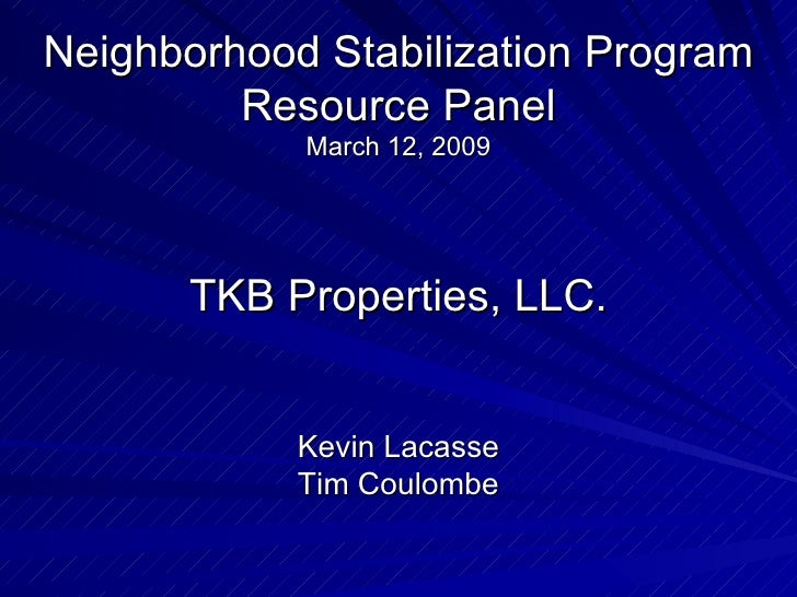 Neighborhood Stabilization Program Resource Panel March 12, 2009  TKB Properties, LLC.  Kevin Lacasse Tim Coulombe