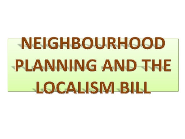 The Localism bill is aimed at de-centralisingpower from Central Government and bringingit back to Communities and local go...