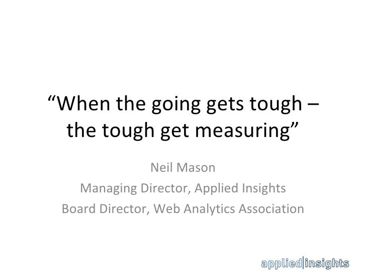 """"""" When the going gets tough – the tough get measuring"""" Neil Mason Managing Director, Applied Insights Board Director, Web ..."""