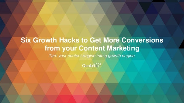 Six Growth Hacks to Get More Conversions from your Content Marketing Turn your content engine into a growth engine.