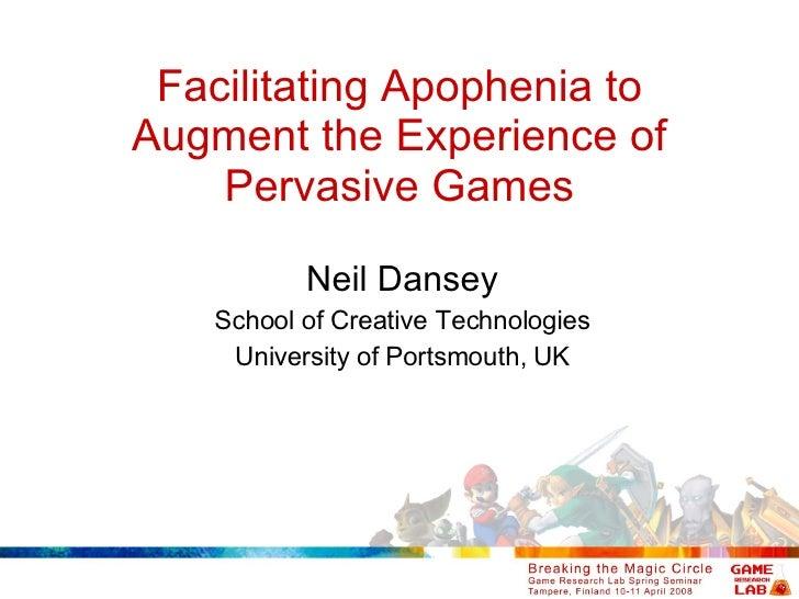 Facilitating Apophenia to Augment the Experience of Pervasive Games Neil Dansey School of Creative Technologies University...